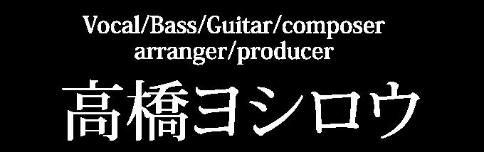 Vocal/Bass/Guitar/composer/arranger/producer 高橋ヨシロウ